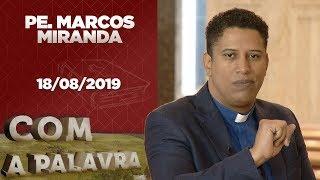 Com a Palavra | Padre Marcos Miranda | 18/08/2019 [CC]