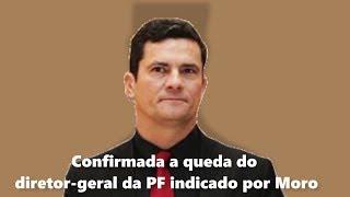 Confirmada a queda do diretor-geral da PF indicado por Moro