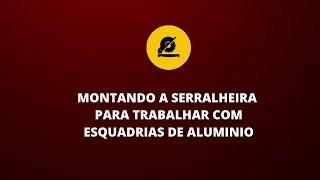 MONTANDO A SERRALHEIRA PARA TRABALHAR COM ESQUADRIAS DE ALUMINIO