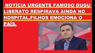 NOTÍCIA URGENTE FAMOSO GUGU LIBERATO RESPIRAVA AINDA NO HOSPITAL,FILHOS EMOCIONA O PAÍS