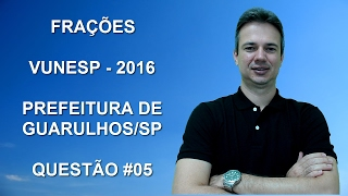 VUNESP02NMQ05 - VUNESP - 2016 - PREFEITURA DE GUARULHOS/SP - AGENTE ESCOLAR - FRAÇÕES