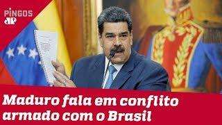 Maduro fala em 'conflito armado' contra o Brasil
